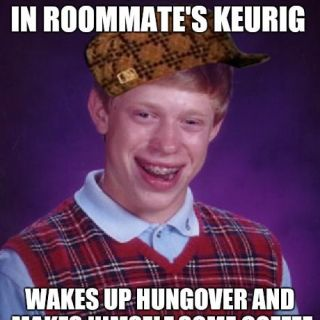 Meet my roommate, scumbag brian.